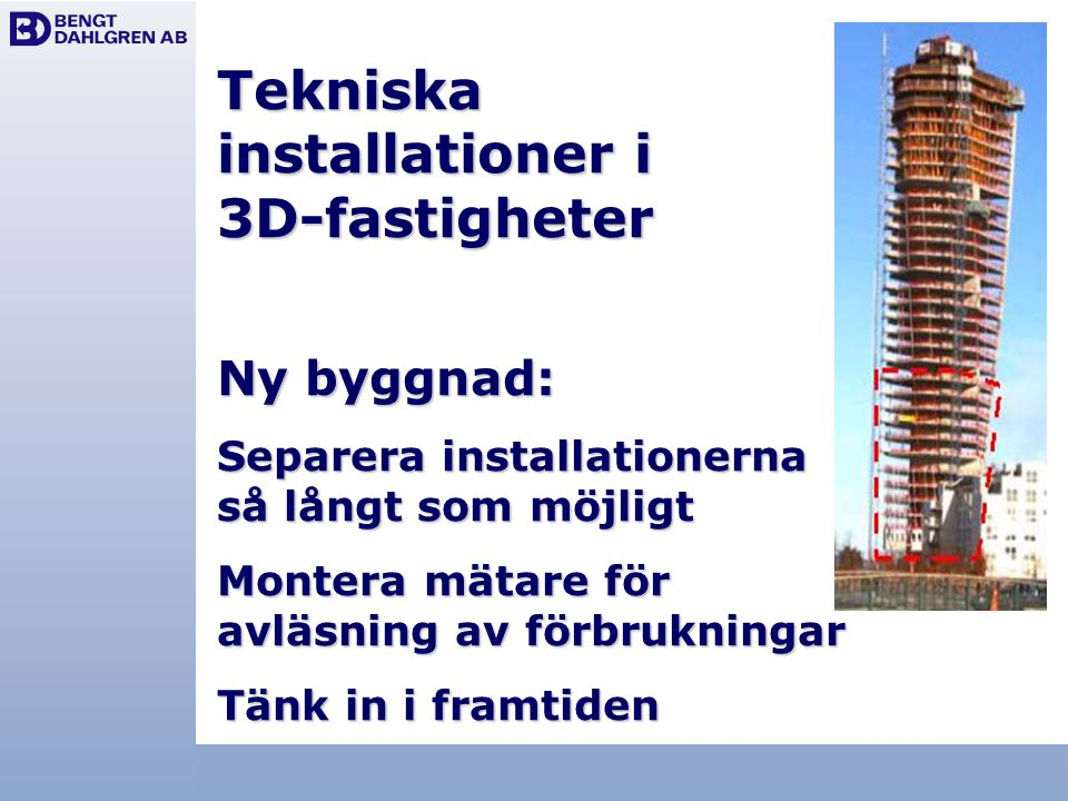 Tekniska installationer i 3D-fastigheter Ny byggnad: Separera installationerna så långt som möjligt Montera mätare för avläsning av förbrukningar Tänk in i framtiden