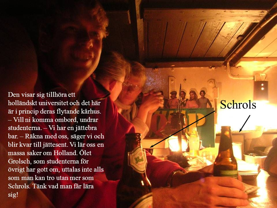 Den visar sig tillhöra ett holländskt universitet och det här är i princip deras flytande kårhus. – Vill ni komma ombord, undrar studenterna. – Vi har en jättebra bar. – Räkna med oss, säger vi och blir kvar till jättesent. Vi lär oss en massa saker om Holland. Ölet Grolsch, som studenterna för övrigt har gott om, uttalas inte alls som man kan tro utan mer som Schrols. Tänk vad man får lära sig!
