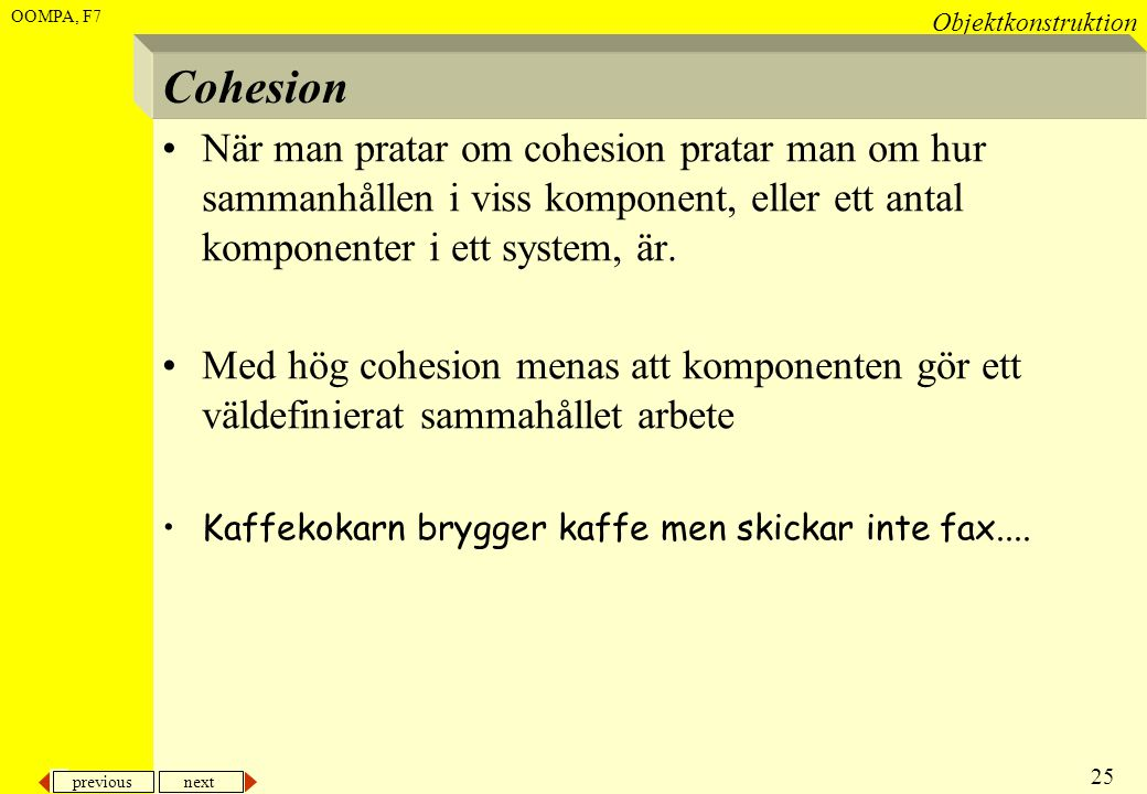 Cohesion När man pratar om cohesion pratar man om hur sammanhållen i viss komponent, eller ett antal komponenter i ett system, är.