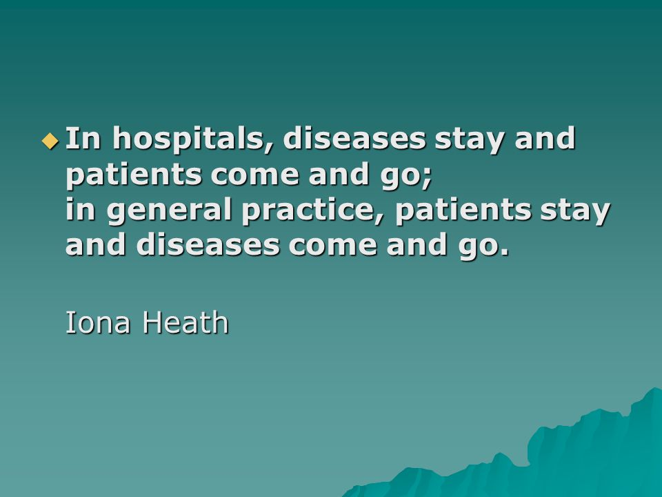 In hospitals, diseases stay and patients come and go; in general practice, patients stay and diseases come and go.