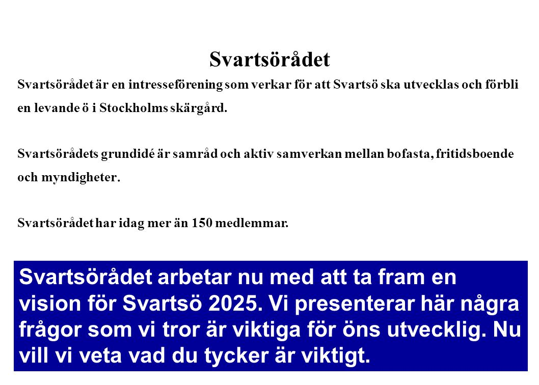 Svartsörådet Svartsörådet är en intresseförening som verkar för att Svartsö ska utvecklas och förbli en levande ö i Stockholms skärgård.