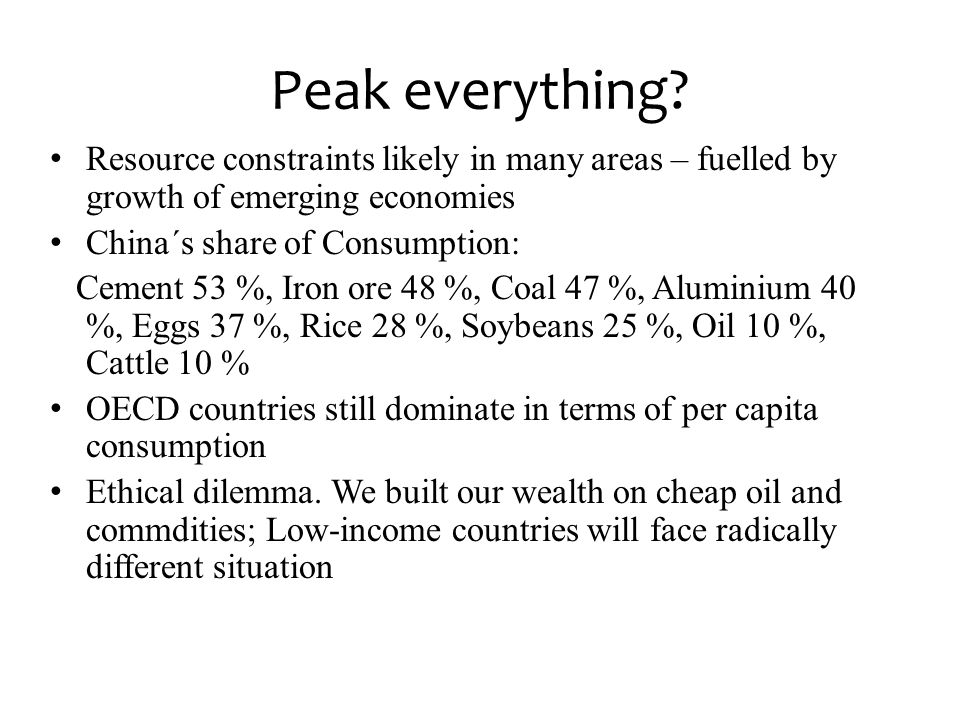 Peak everything Resource constraints likely in many areas – fuelled by growth of emerging economies.