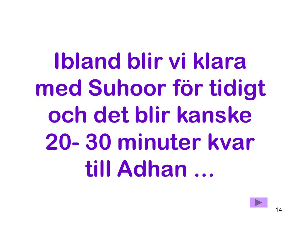 Ibland blir vi klara med Suhoor för tidigt och det blir kanske 20- 30 minuter kvar till Adhan ...