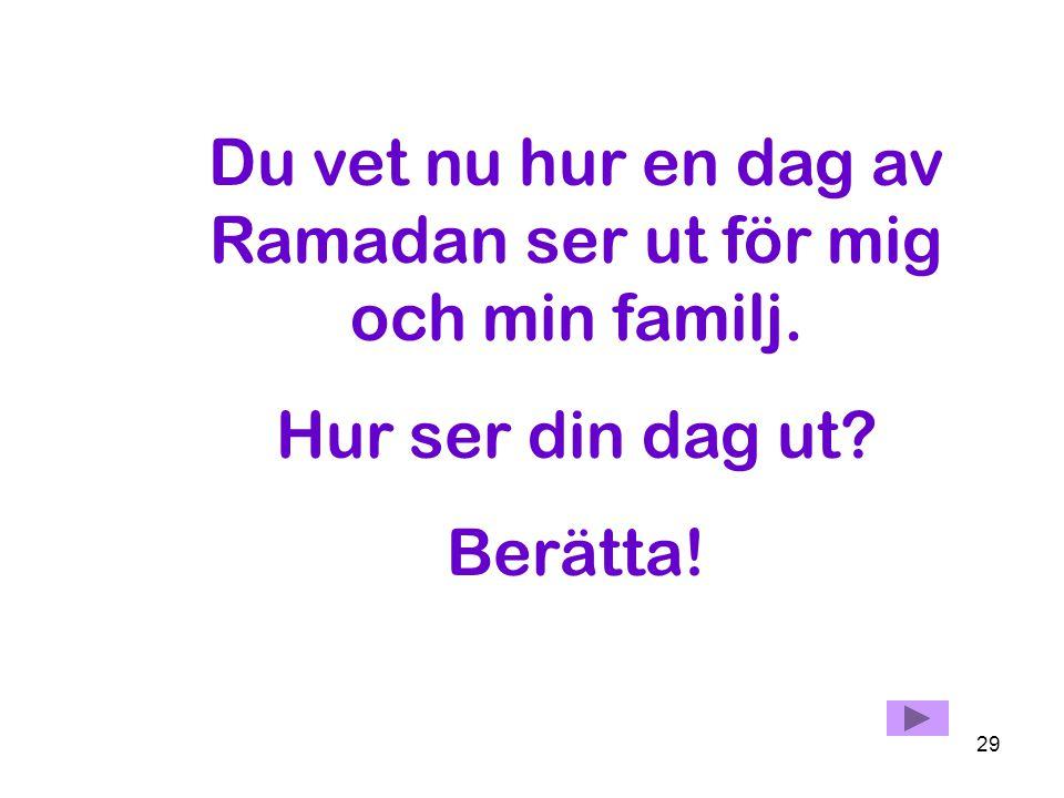 Du vet nu hur en dag av Ramadan ser ut för mig och min familj.