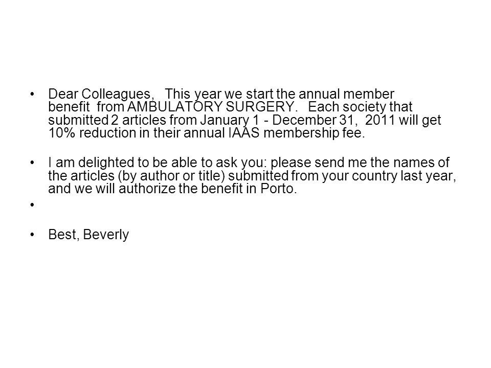 Dear Colleagues, This year we start the annual member benefit from AMBULATORY SURGERY. Each society that submitted 2 articles from January 1 - December 31, 2011 will get 10% reduction in their annual IAAS membership fee.