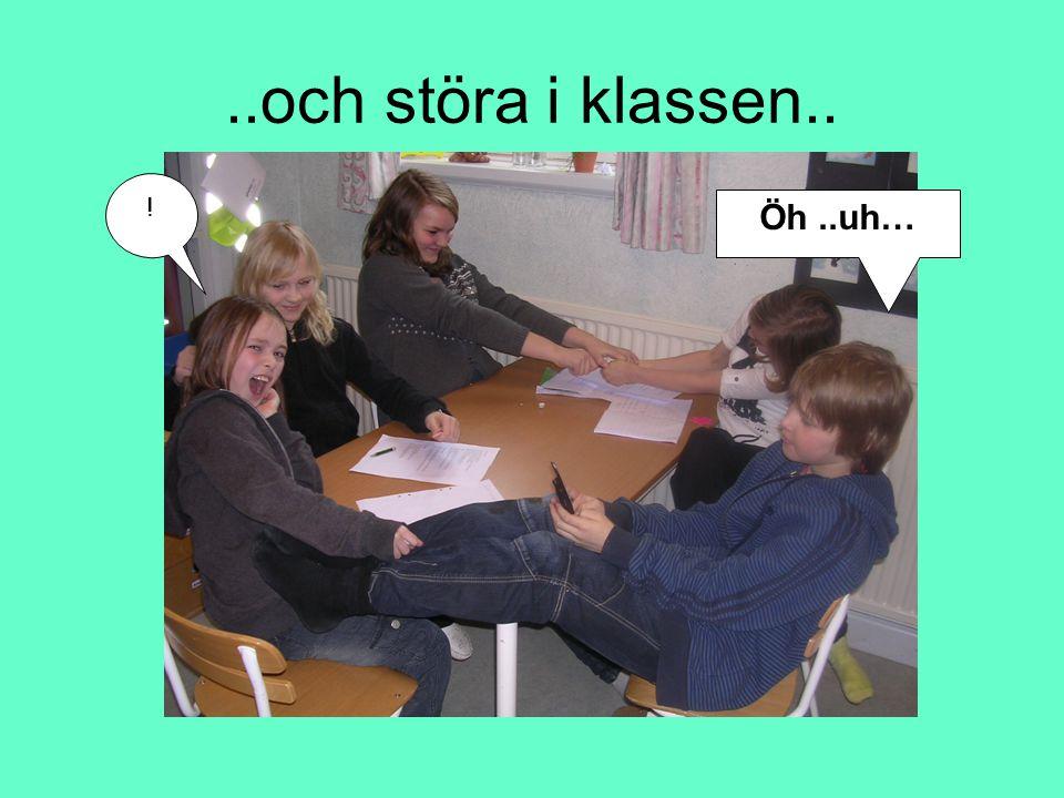 ..och störa i klassen.. ! Öh ..uh…