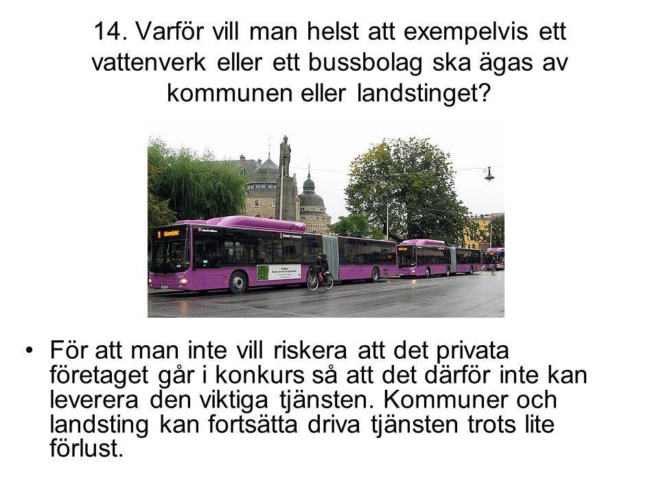 14. Varför vill man helst att exempelvis ett vattenverk eller ett bussbolag ska ägas av kommunen eller landstinget