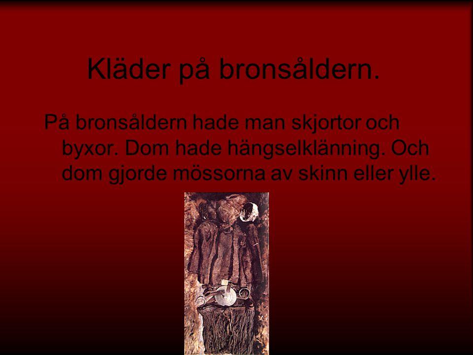 Kläder på bronsåldern. På bronsåldern hade man skjortor och byxor.