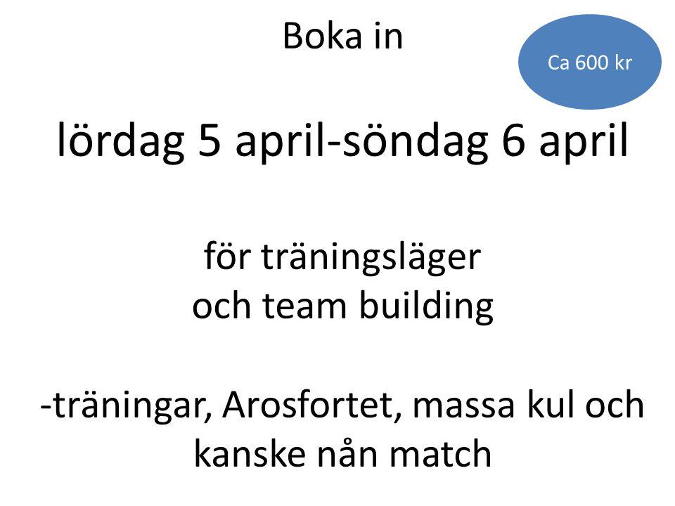 Ca 600 kr Boka in lördag 5 april-söndag 6 april för träningsläger och team building -träningar, Arosfortet, massa kul och kanske nån match.