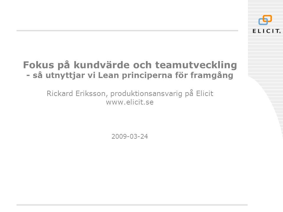 Fokus på kundvärde och teamutveckling - så utnyttjar vi Lean principerna för framgång Rickard Eriksson, produktionsansvarig på Elicit www.elicit.se 2009-03-24