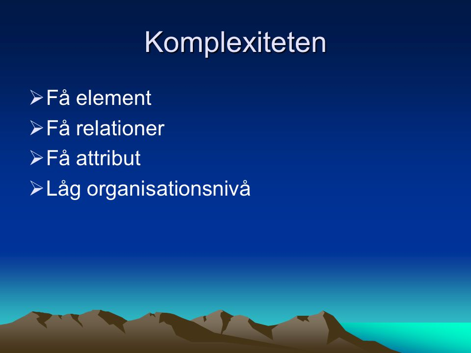 Komplexiteten Få element Få relationer Få attribut