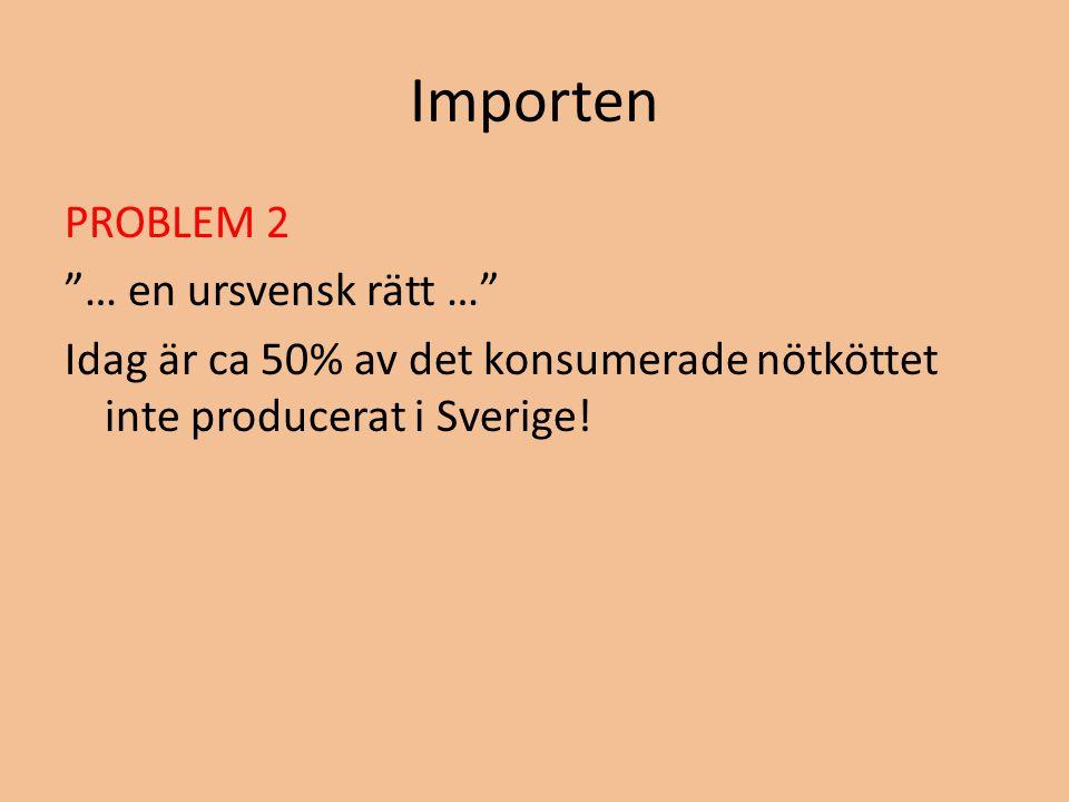 Importen PROBLEM 2 … en ursvensk rätt … Idag är ca 50% av det konsumerade nötköttet inte producerat i Sverige.