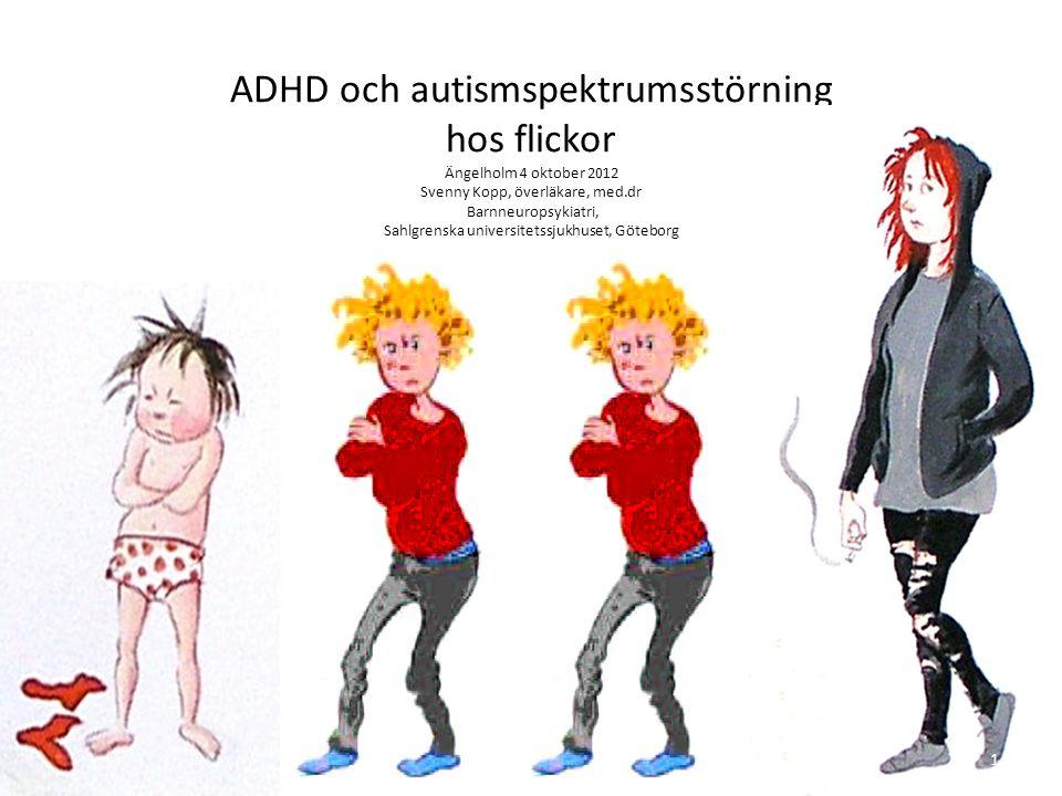 ADHD och autismspektrumsstörning hos flickor Ängelholm 4 oktober 2012 Svenny Kopp, överläkare, med.dr Barnneuropsykiatri, Sahlgrenska universitetssjukhuset, Göteborg