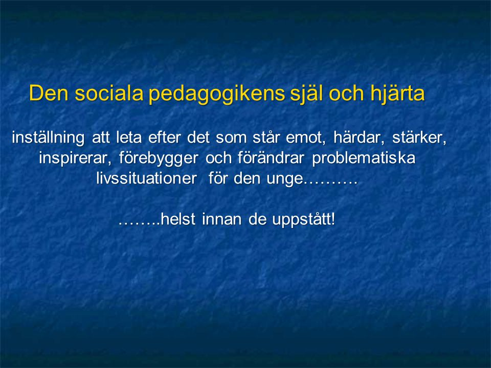 Den sociala pedagogikens själ och hjärta inställning att leta efter det som står emot, härdar, stärker, inspirerar, förebygger och förändrar problematiska livssituationer för den unge……….