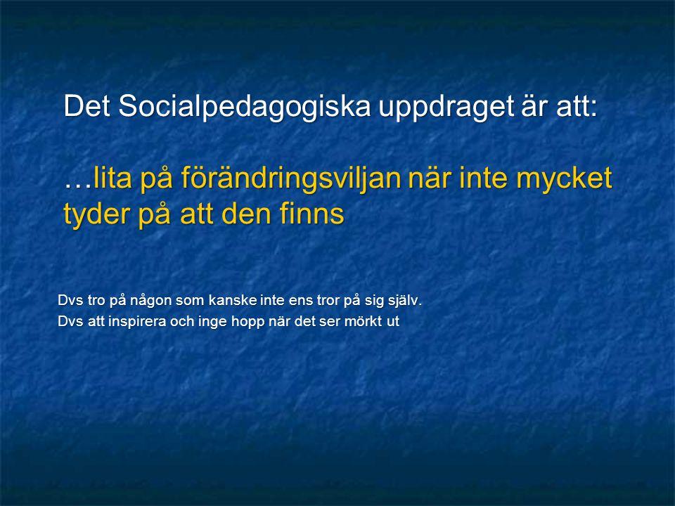 Det Socialpedagogiska uppdraget är att: …lita på förändringsviljan när inte mycket tyder på att den finns