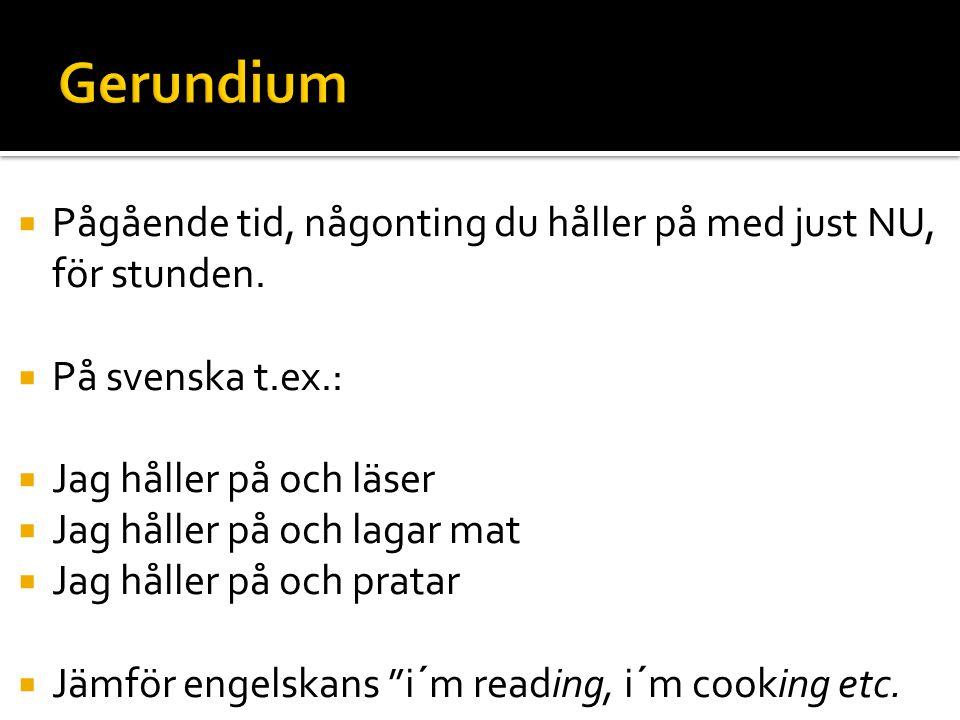 Gerundium Pågående tid, någonting du håller på med just NU, för stunden. På svenska t.ex.: Jag håller på och läser.