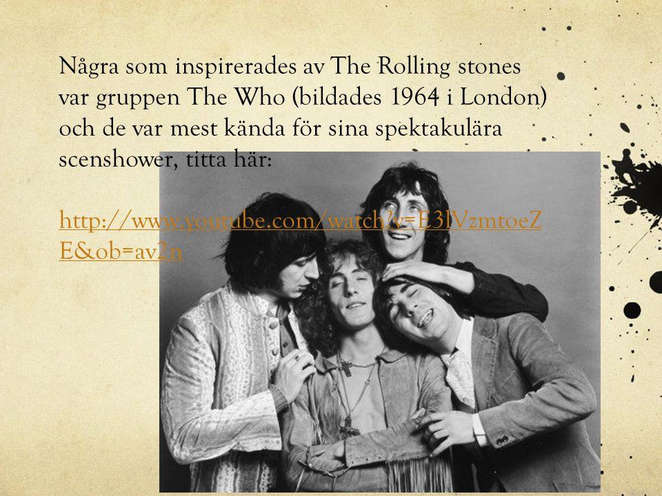 Några som inspirerades av The Rolling stones var gruppen The Who (bildades 1964 i London) och de var mest kända för sina spektakulära scenshower, titta här:
