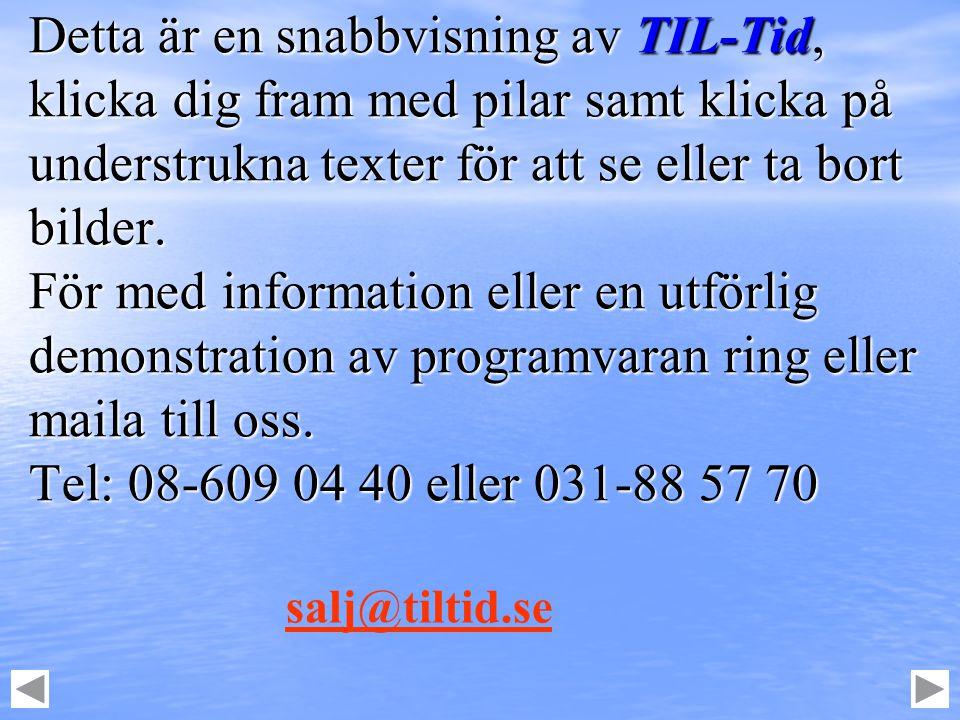 Detta är en snabbvisning av TIL-Tid, klicka dig fram med pilar samt klicka på understrukna texter för att se eller ta bort bilder. För med information eller en utförlig demonstration av programvaran ring eller maila till oss. Tel: 08-609 04 40 eller 031-88 57 70