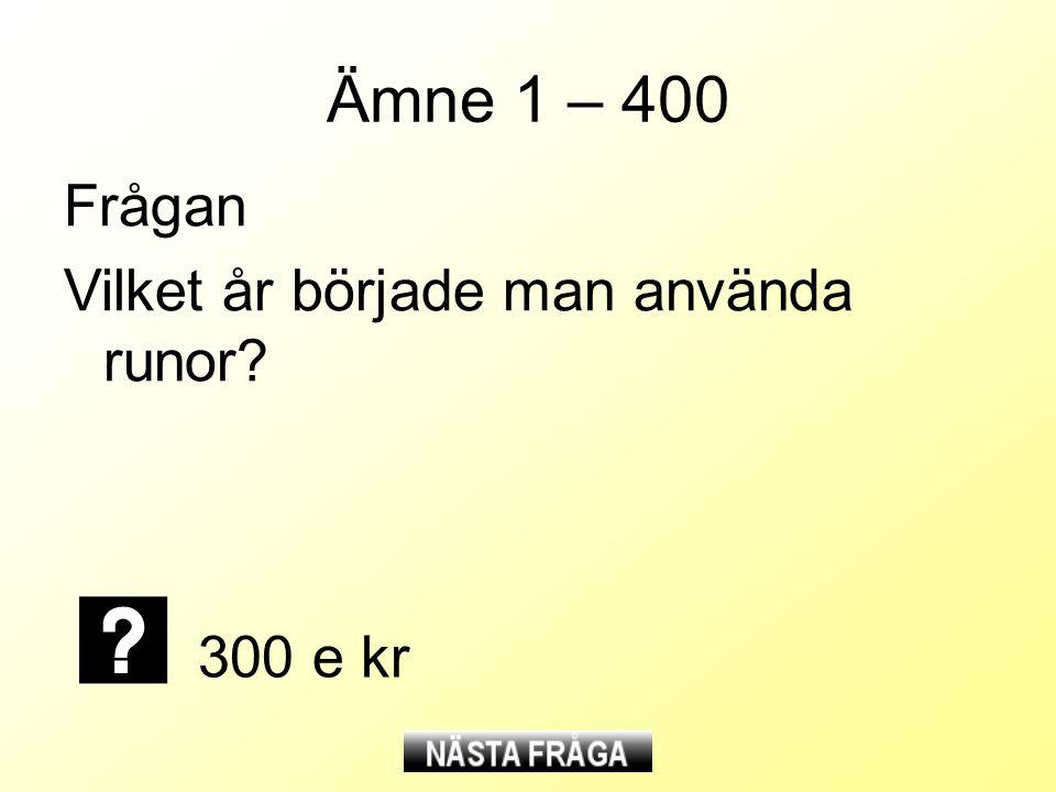 Ämne 1 – 400 Frågan Vilket år började man använda runor 300 e kr