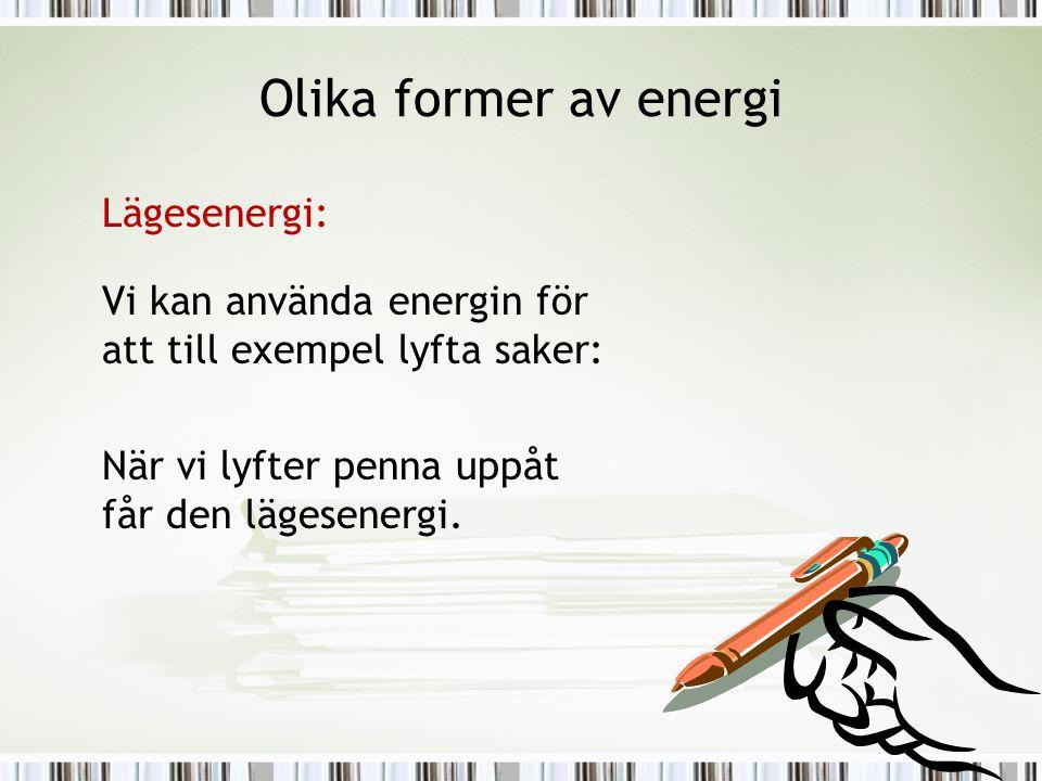 Olika former av energi Lägesenergi: Vi kan använda energin för att till exempel lyfta saker: När vi lyfter penna uppåt får den lägesenergi.