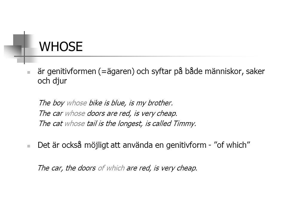 WHOSE är genitivformen (=ägaren) och syftar på både människor, saker och djur. The boy whose bike is blue, is my brother.