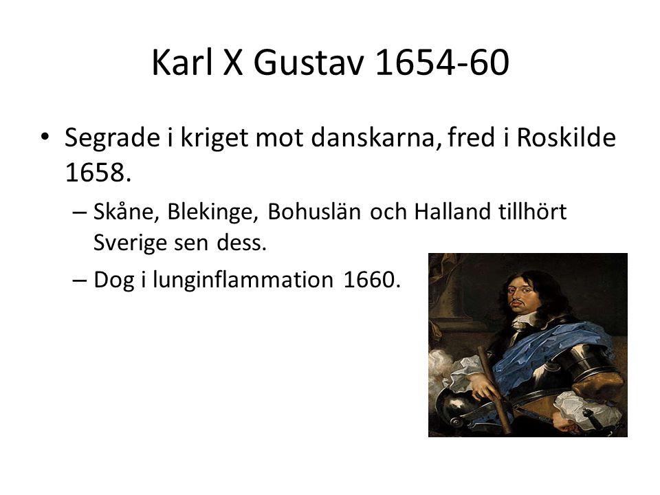 Karl X Gustav 1654-60 Segrade i kriget mot danskarna, fred i Roskilde 1658. Skåne, Blekinge, Bohuslän och Halland tillhört Sverige sen dess.