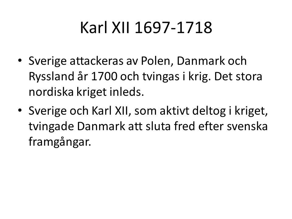 Karl XII 1697-1718 Sverige attackeras av Polen, Danmark och Ryssland år 1700 och tvingas i krig. Det stora nordiska kriget inleds.