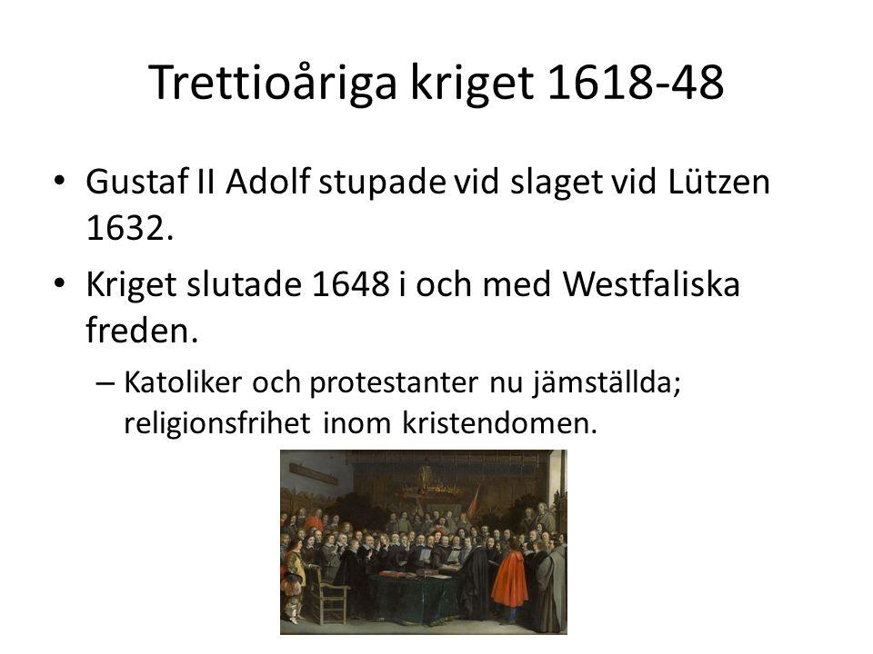 Trettioåriga kriget 1618-48 Gustaf II Adolf stupade vid slaget vid Lützen 1632. Kriget slutade 1648 i och med Westfaliska freden.