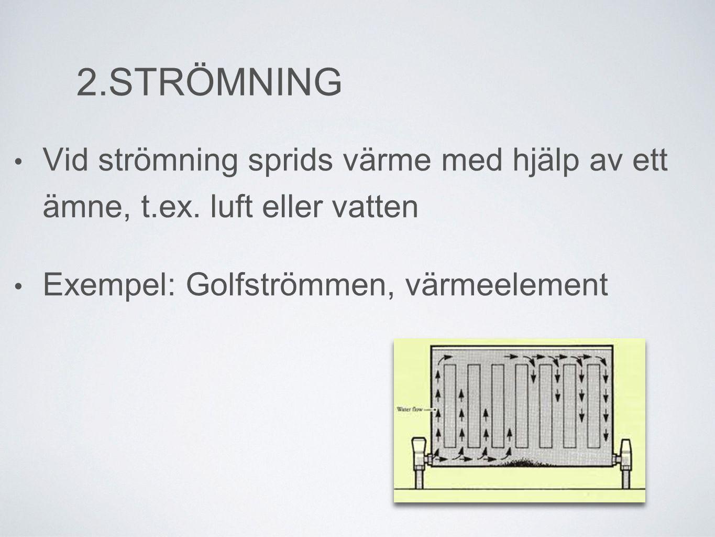 2.STRÖMNING Vid strömning sprids värme med hjälp av ett ämne, t.ex.