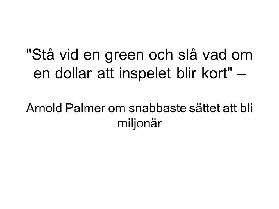 Stå vid en green och slå vad om en dollar att inspelet blir kort – Arnold Palmer om snabbaste sättet att bli miljonär