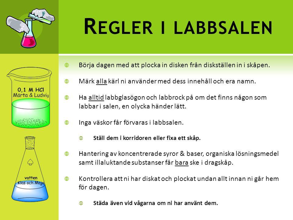 Regler i labbsalen Börja dagen med att plocka in disken från diskställen in i skåpen. Märk alla kärl ni använder med dess innehåll och era namn.