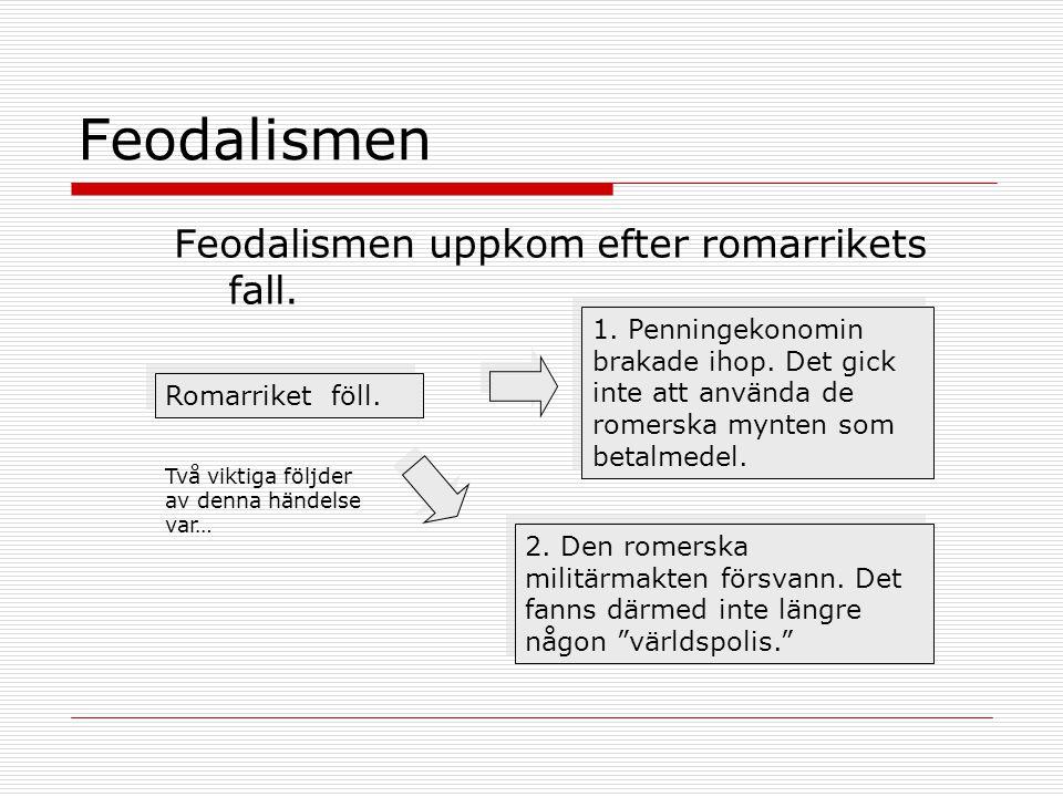 Feodalismen Feodalismen uppkom efter romarrikets fall.
