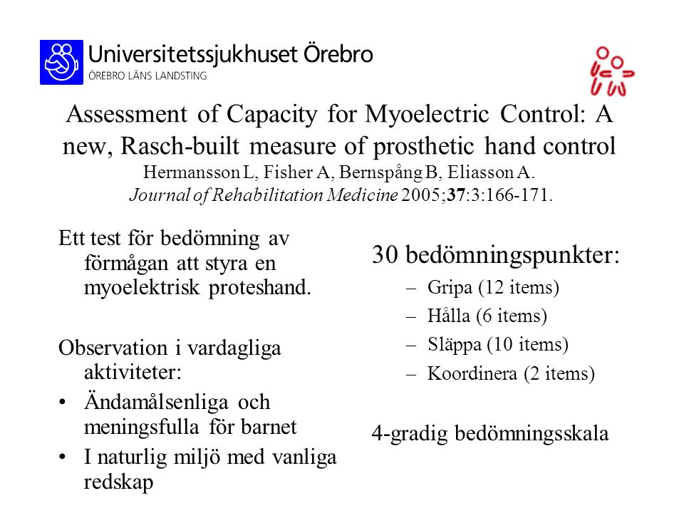 Assessment of Capacity for Myoelectric Control: A new, Rasch-built measure of prosthetic hand control Hermansson L, Fisher A, Bernspång B, Eliasson A. Journal of Rehabilitation Medicine 2005;37:3: