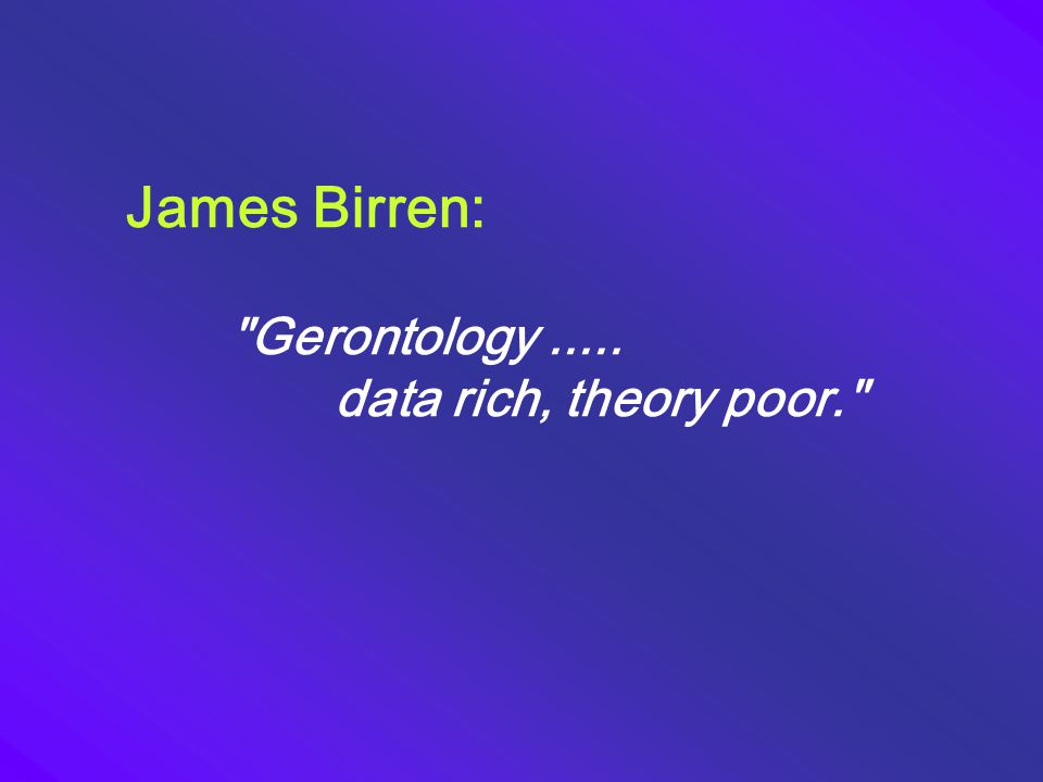 James Birren: Gerontology ..... data rich, theory poor.