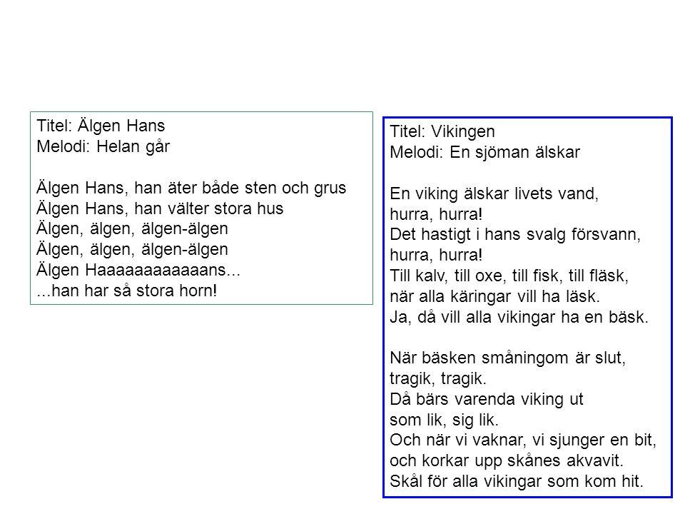 Titel: Älgen Hans Melodi: Helan går. Älgen Hans, han äter både sten och grus. Älgen Hans, han välter stora hus.