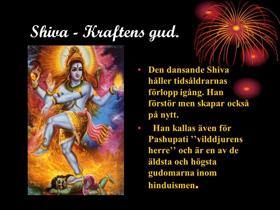 Shiva - Kraftens gud. Den dansande Shiva håller tidsåldrarnas förlopp igång. Han förstör men skapar också på nytt.