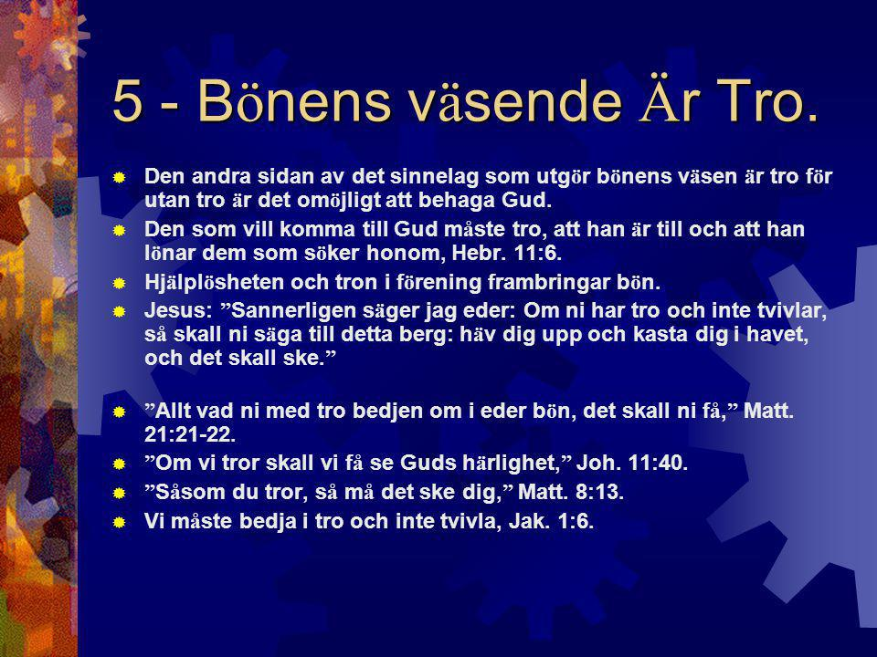 5 - Bönens väsende Är Tro. Den andra sidan av det sinnelag som utgör bönens väsen är tro för utan tro är det omöjligt att behaga Gud.