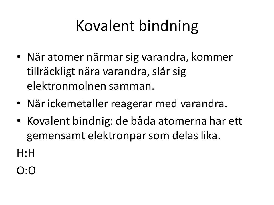 Kovalent bindning När atomer närmar sig varandra, kommer tillräckligt nära varandra, slår sig elektronmolnen samman.