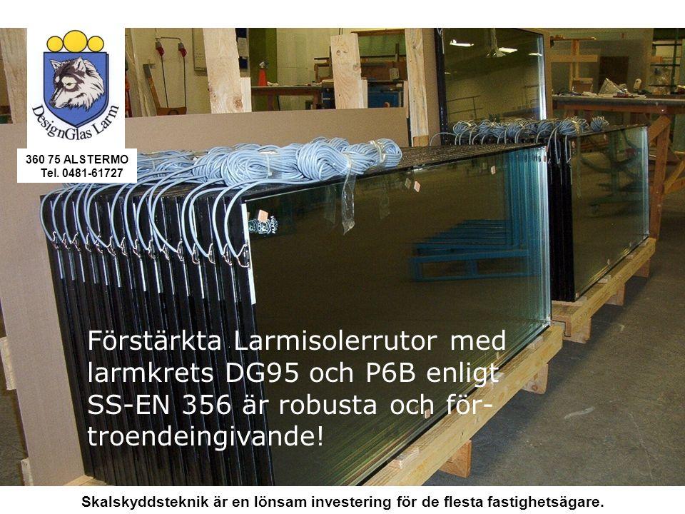 360 75 ALSTERMO Tel. 0481-61727. Förstärkta Larmisolerrutor med larmkrets DG95 och P6B enligt SS-EN 356 är robusta och för- troendeingivande!