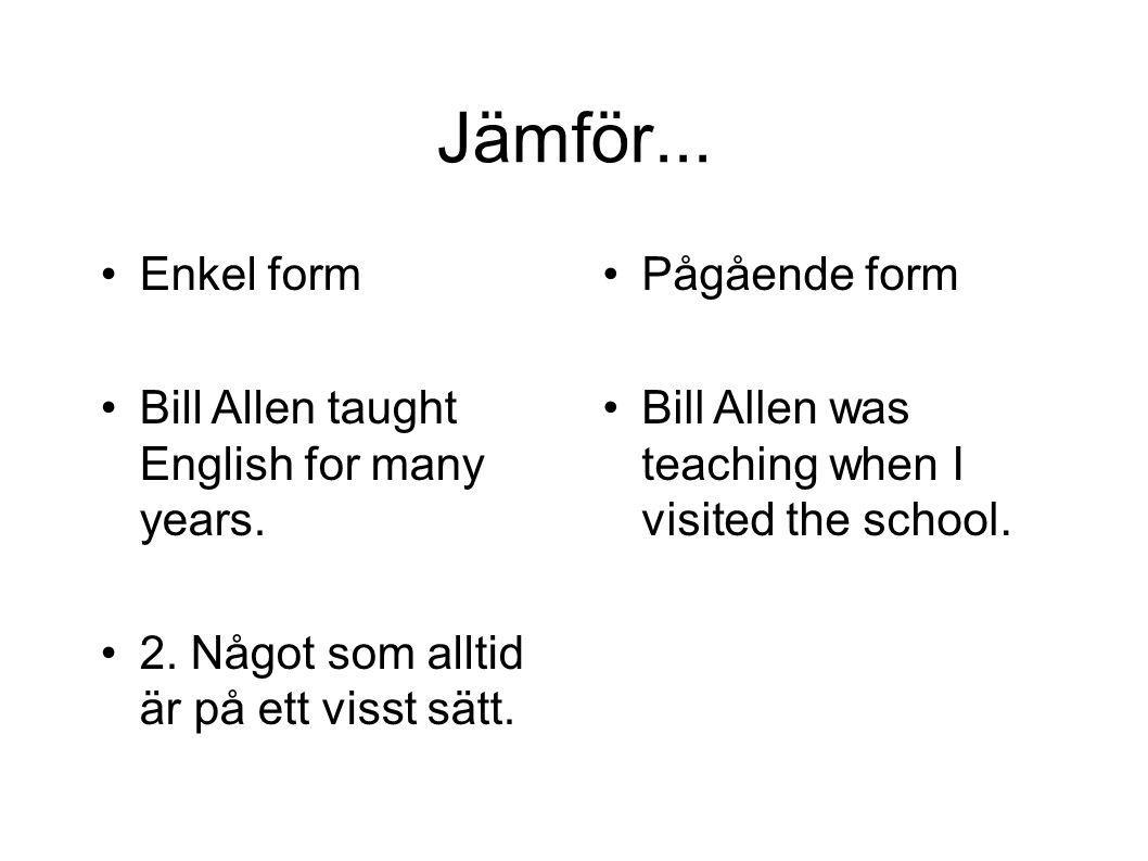 Jämför... Enkel form Bill Allen taught English for many years.