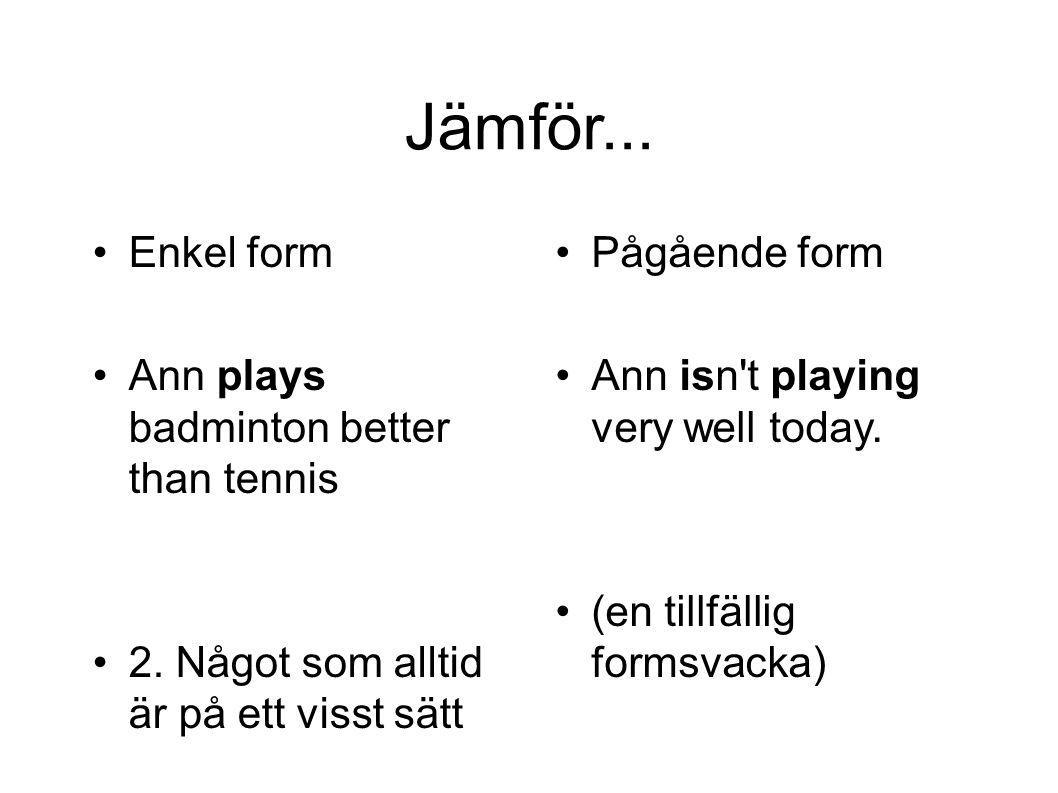 Jämför... Enkel form Ann plays badminton better than tennis