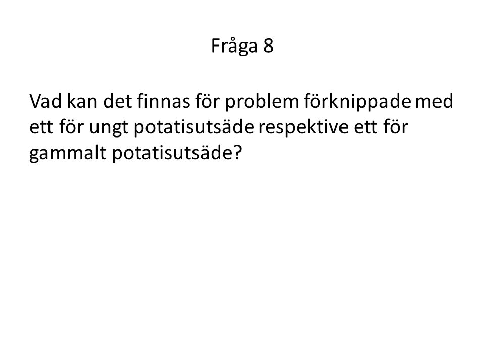 Fråga 8 Vad kan det finnas för problem förknippade med ett för ungt potatisutsäde respektive ett för gammalt potatisutsäde