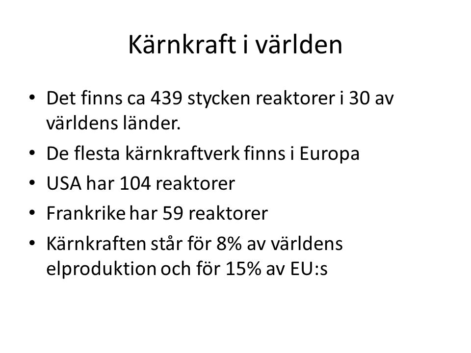Kärnkraft i världen Det finns ca 439 stycken reaktorer i 30 av världens länder. De flesta kärnkraftverk finns i Europa.