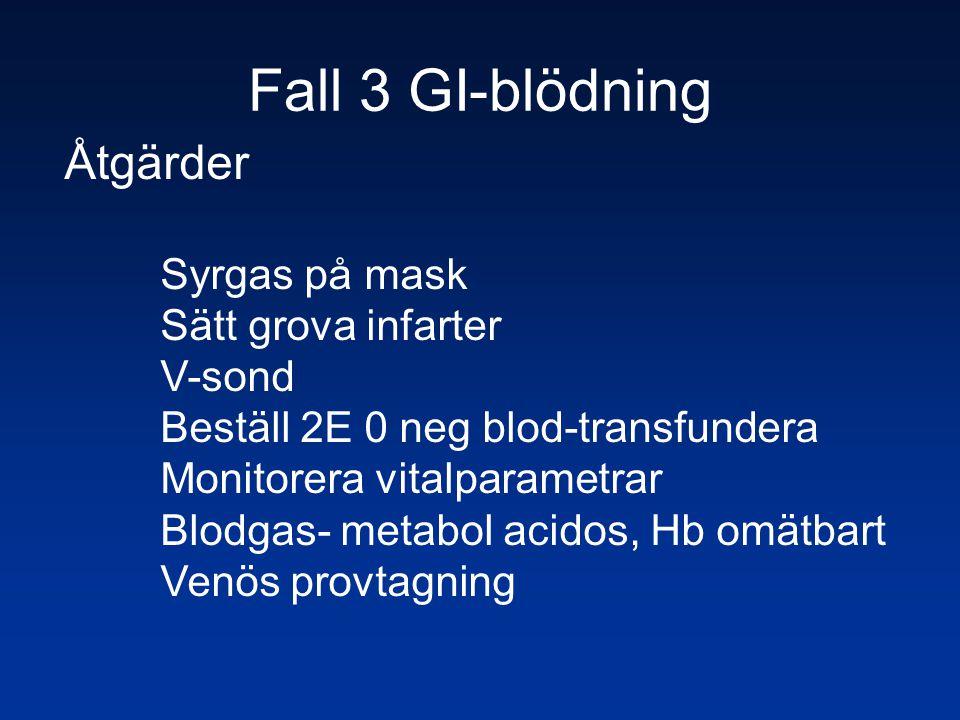 Fall 3 GI-blödning Åtgärder Syrgas på mask Sätt grova infarter V-sond