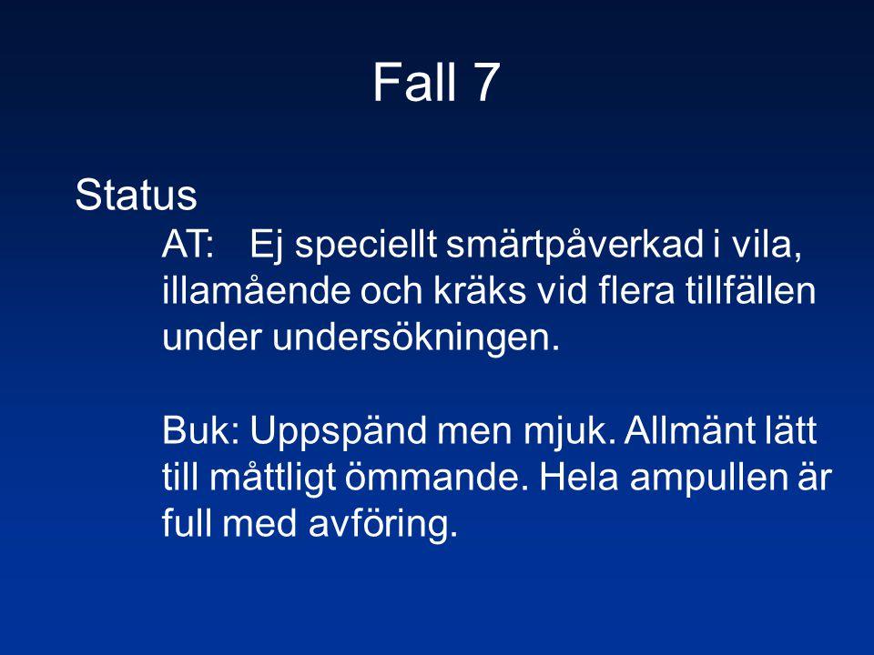 Fall 7 Status. AT: Ej speciellt smärtpåverkad i vila, illamående och kräks vid flera tillfällen under undersökningen.