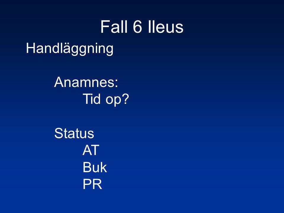 Fall 6 Ileus Handläggning Anamnes: Tid op Status AT Buk PR