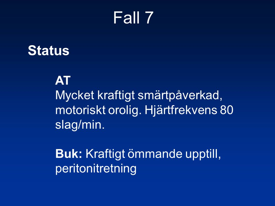 Fall 7 Status. AT. Mycket kraftigt smärtpåverkad, motoriskt orolig. Hjärtfrekvens 80 slag/min.