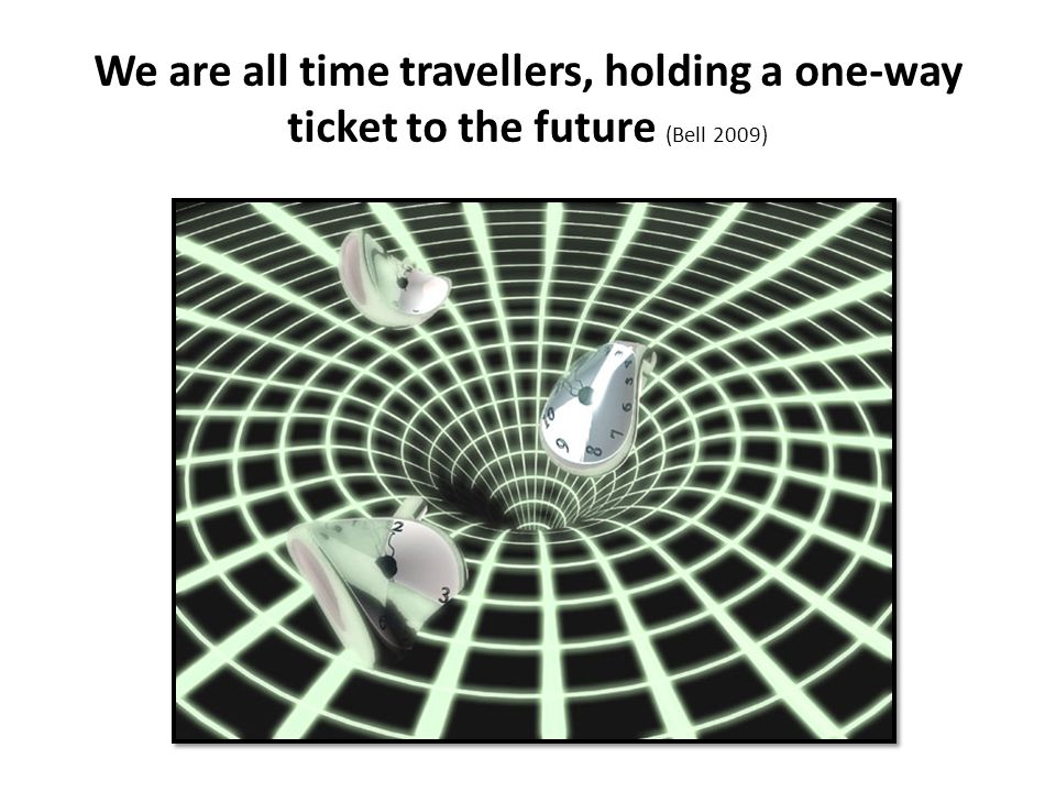 We are all time travellers, holding a one-way ticket to the future (Bell 2009)
