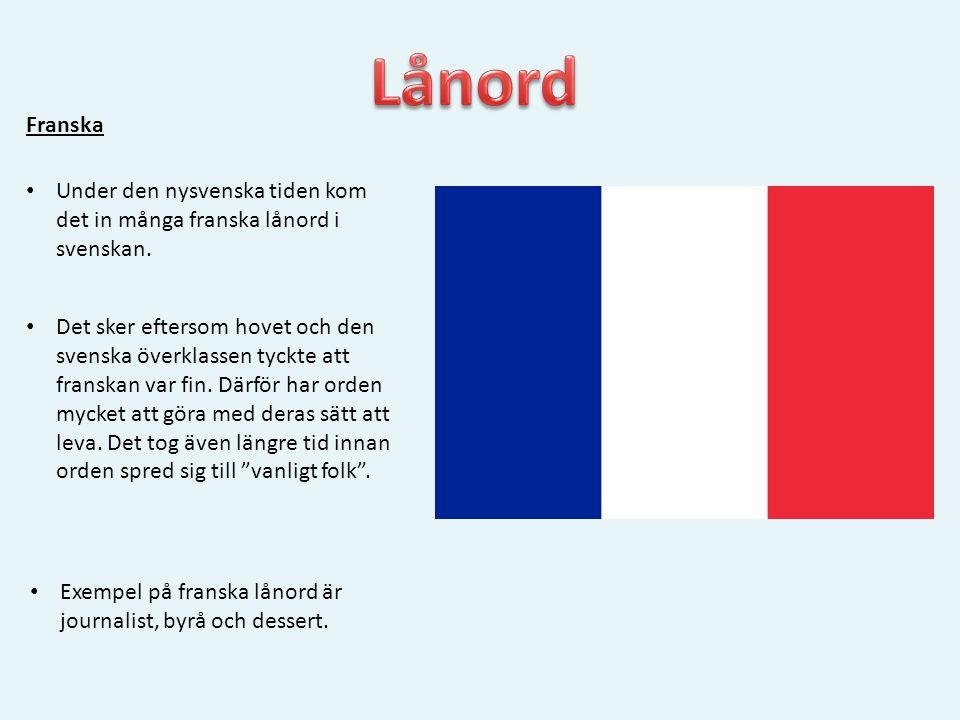 Lånord Franska. Under den nysvenska tiden kom det in många franska lånord i svenskan.