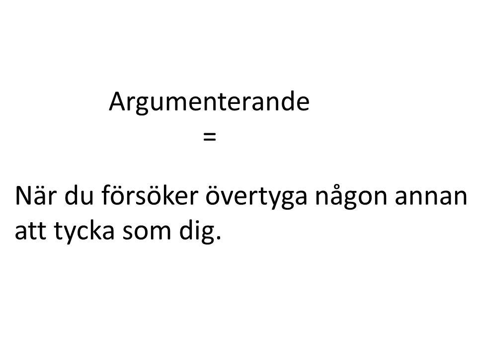 Argumenterande = När du försöker övertyga någon annan att tycka som dig.